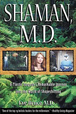 Shaman, M.D.: A Plastic Surgeon's Remarkable Journey into the World of Shapeshifting, Bruce, Eve