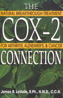 The Cox-2 Connection: Natural Breakthrough Treatments for Arthritis, Alzheimer's, and Cancer, James B. LaValle R.Ph.  N.M.D.  C.C.N.