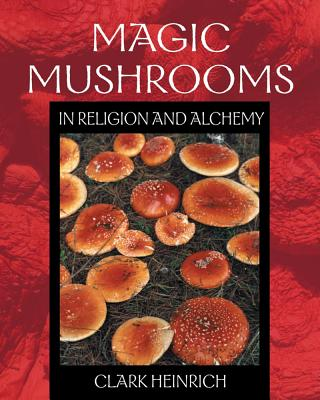 Magic Mushrooms in Religion and Alchemy, Heinrich, Clark