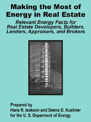 Making the Most of Energy in Real State: Relevant Energy Facts for Real Estate Developers, Builders, Lenders, Appraisers, and Brokers