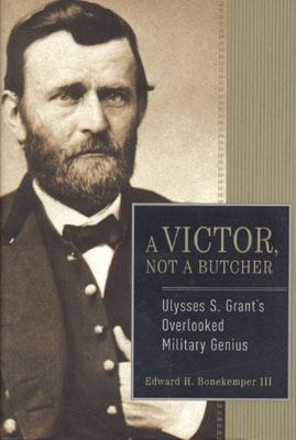 A Victor, Not a Butcher: Ulysses S. Grant's Overlooked Military Genius, Bonekemper  III, Edward H.