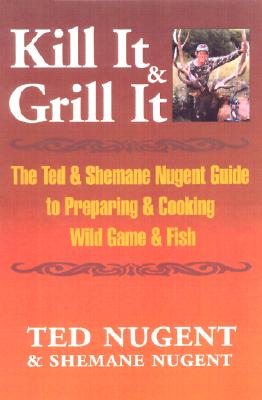 Kill It & Grill It: A Guide To Preparing And Cooking Wild Game And Fish, Nugent, Ted;Nugent, Shemane