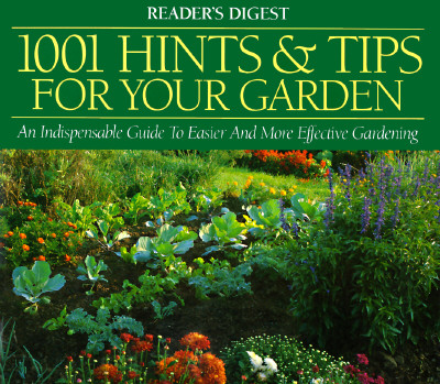 1001 Hints & Tips for Your Garden : An Indispensable Guide to Easier and More Effective Gardening, Reader's Digest Editors