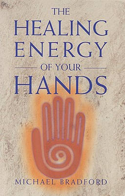 The Healing Energy of Your Hands, Bradford, Michael