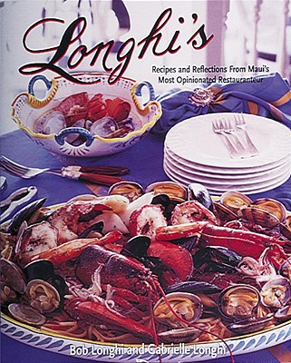 Longhi's: Recipes and Reflections from Maui's Most Opinionated Restauranteur, Longhi, Robert; Longhi, Gabrielle