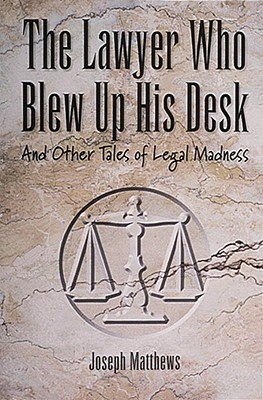 The Lawyer Who Blew up His Desk: And Other Tales of Legal Madness, Matthews, Joseph L.; Matthews, Joseph L.