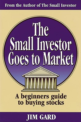 Small Investor Goes to Market: A Beginner's Guide to Picking Stocks, Gard, Jim