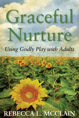 Graceful Nurture: Using Godly Play with Adults, Rebecca L. McClain