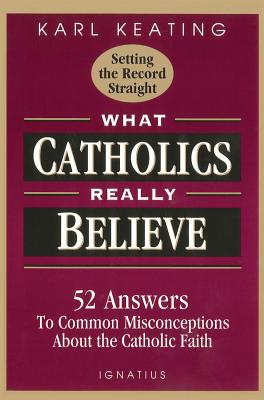 Image for What Catholics Really Believe-Setting the Record Straight: 52 Answers to Common Misconceptions About the Catholic Faith