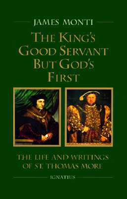 The King's Good Servant but God's First : The Life and Writings of St. Thomas More, JAMES MONTI