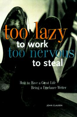 Image for Too Lazy to Work, Too Nervous to Steal: How to Have a Great Life as a Freelance Writer (Signed First Edition)
