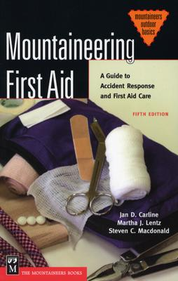 Mountaineering First Aid: A Guide to Accident Response and First Aid Care (Mountaineers Outdoor Basics), Jan D. Carline; Martha J. Lentz; Steven C. MacDonald