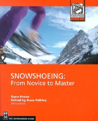 Snowshoeing: From Novice to Master (Outdoor Expert), Gene Prater, Dave Felkey, Dave Felkley