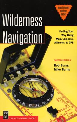 Wilderness Navigation: Finding Your Way Using Map, Compass, Altimeter & Gps (Mountaineers Outdoor Basics), Bob Burns; Mike Burns