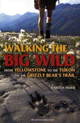 Walking the Big Wild: From Yellowstone to Yukon on the Grizzly Bear's Trail, Heuer, Karsten