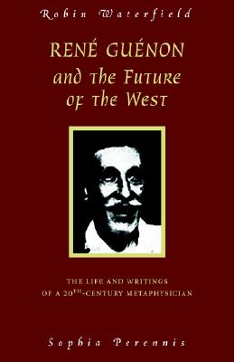 Image for Rene Guenon and the Future of the West: The Life and Writings of a 20th-Century Metaphysician