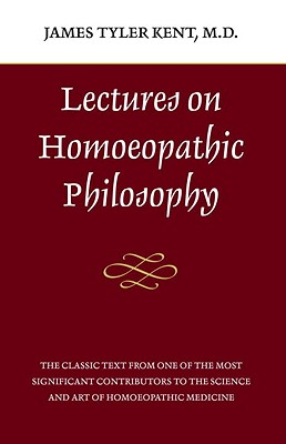 Lectures on Homeopathic Philosophy, Kent, James Tyler