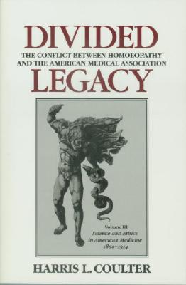 Divided Legacy: The Conflict Between Homeopathy and the American Medical Association (Science and Ethics in American Medicine 1800-1910), Coulter, Harris L.