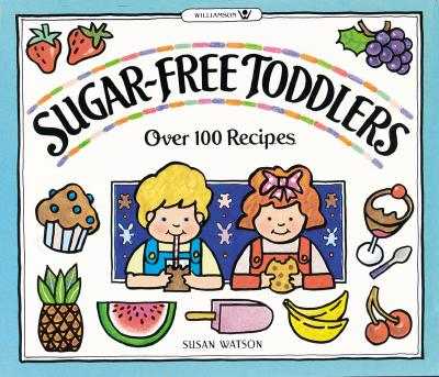 Sugar-Free Toddlers: Over 100 Recipes Plus Sugar Ratings for Store-Bought Foods, Watson, Susan