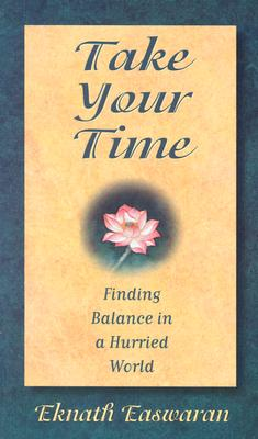Take Your Time : Finding Balance in a Hurried World, Eknath Easwarean