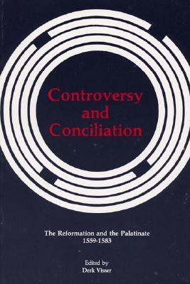 Controversy and Conciliation: The Reformation and the Palatinate, 1559-1583 (Pittsburgh Theological Monographs, New Series), Derk Visser