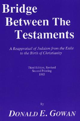 Bridge between the Testaments: A Reappraisal of Judaism from the Exile to the Birth of Christianity (Pittsburgh Theological Monograph Series), Donald E. Gowan