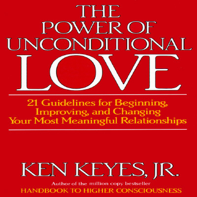 Image for The Power of Unconditional Love: 21 Guidelines for Beginning, Improving and Changing Your Most Meaningful Relationships