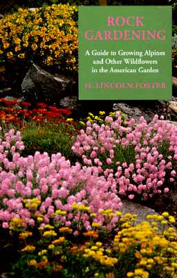 Rock Gardening: A Guide to Growing Alpines and Other Wildflowers in the American Garden (Timber horticultural reprint series), Foster, H. Lincoln