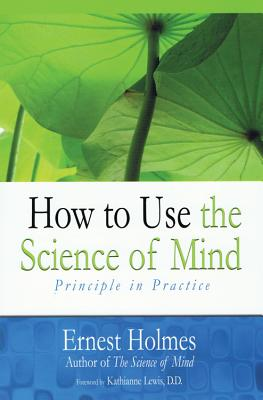 How to Use the Science of Mind: Principle in Practice, Ernest Holmes