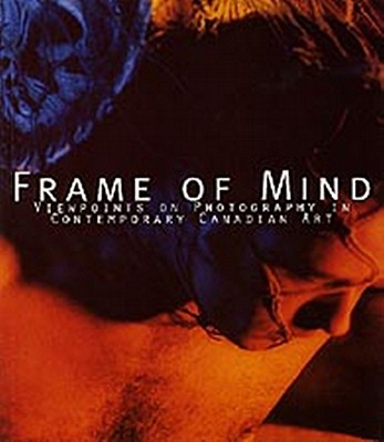 Frame of Mind: Viewpoints on Photography in Contemporary Canadian Art
