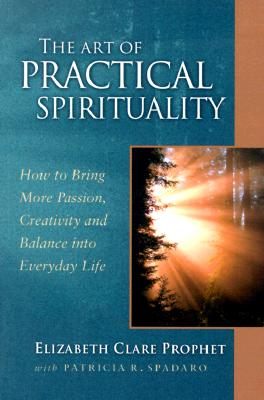 Art of Practical Spirituality : How to Bring More Passion, Creativity and Balance into Everyday Life, ELIZABETH CLARE PROPHET, PATRICIA R. SPADARO
