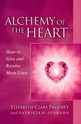 Alchemy of the Heart : How to Give and Receive More Love, ELIZABETH CLARE PROPHET, PATRICIA R. SPADARO