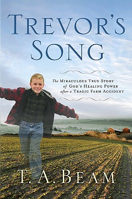Trevor's Song: The Miraculous True Story of God's Healing Power After a Tragic Farm Accident, T. A. Beam