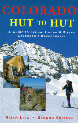 Colorado: Hut to Hut : A Guide to Skiing and Biking Colorado's Backcountry, Brian Litz