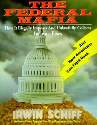 Federal Mafia: How It Illegally Imposes and Unlawfully Collects Income Taxes, Irwin Schiff