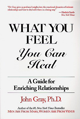 What You Feel, You Can Heal: A Guide for Enriching Relationships, Gray  Ph.D., John