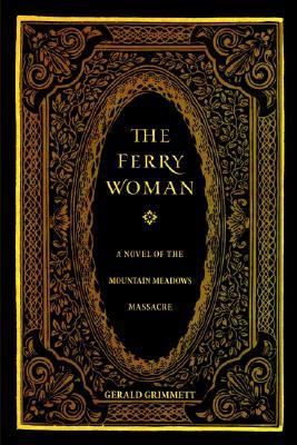 The Ferry Woman: A Novel of the Mountain Meadows Massacre, Gerald Grimmett