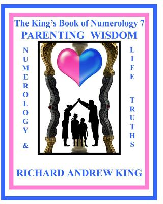 The King's Book of Numerology 7 - Parenting Wisdom: Numerology and Life Truths (Volume 7), King, Mr. Richard Andrew