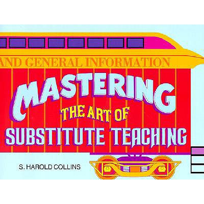 Mastering the Art of Substitute Teaching (Substitute Teaching Series), S. Harold Collins; Illustrator-Gary J. Schubert