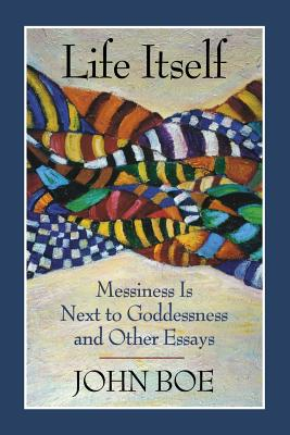 Image for Life Itself: Messiness Is Next to Goddessness and Other Essays