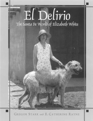 Image for El Delirio: The Santa Fe World of Elizabeth White (Southwest History and Culture)