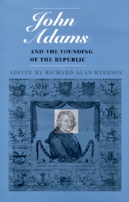 John Adams and the Founding of the Republic (Massachusetts Historical Society Studies in American History and Culture)