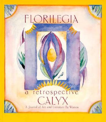 Florilegia: A Retrospective of Calyx, A Journal of Art and Literature by Women