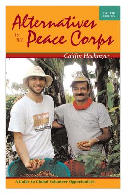 Image for Alternatives to the Peace Corps: A Guide to Global Volunteer Opportunities, 12th Edition