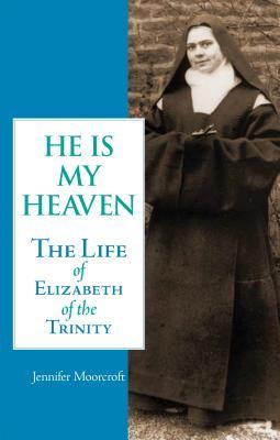 He Is My Heaven: The Life of Elizabeth of the Trinity, Jennifer Moorcroft