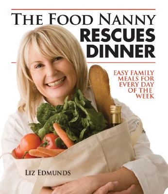 The Food Nanny Rescues Dinner: Easy Family Meals for Every Day of the Week, Liz Edmunds