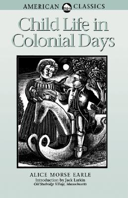 Child Life in Colonial Days (American Classics), Alice Morse Earle