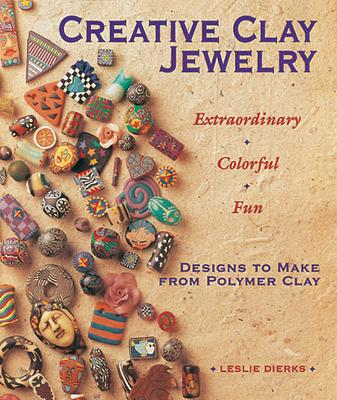 Creative Clay Jewelry: Extraordinary, Colorful, Fun Designs To Make From Polymer Clay, Dierks, Leslie