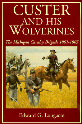 Image for Custer And His Wolverines: The Michigan Cavalry Brigade, 1861-1865