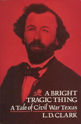 A Bright Tragic Thing: A Tale of Civil War Texas, Clark, L.D.